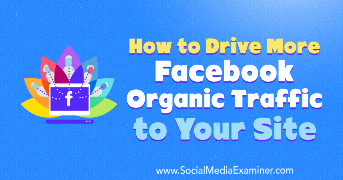 How to Drive More Facebook Organic Traffic to Your Site: Social Network Examiner