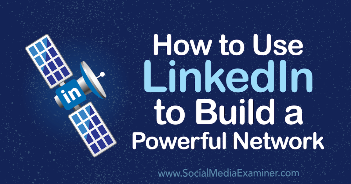 How to Utilize LinkedIn to Develop a Powerful Network: Social Network Examiner